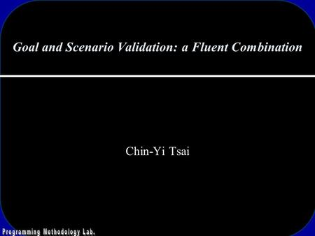 Goal and Scenario Validation: a Fluent Combination Chin-Yi Tsai.