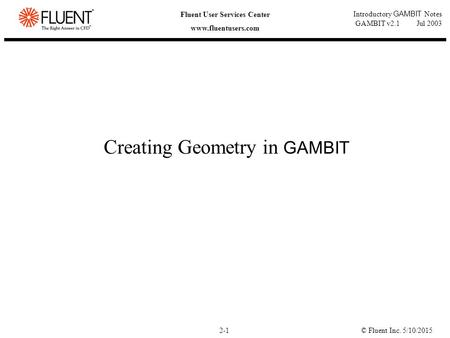 © Fluent Inc. 5/10/20152-1 Fluent User Services Center www.fluentusers.com Introductory GAMBIT Notes GAMBIT v2.1 Jul 2003 Creating Geometry in GAMBIT.