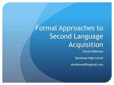 Formal Approaches to Second Language Acquisition Steven Robinson Blackman High School