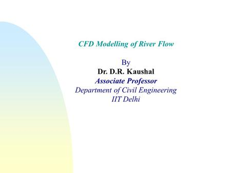 CFD Modelling of River Flow By Dr. D.R. Kaushal Associate Professor Department of Civil Engineering IIT Delhi.