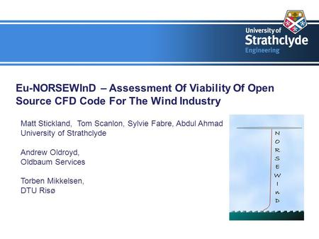 Eu-NORSEWInD – Assessment Of Viability Of Open Source CFD Code For The Wind Industry Matt Stickland, Tom Scanlon, Sylvie Fabre, Abdul Ahmad University.