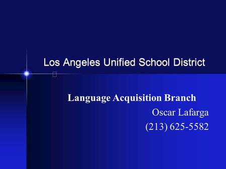 Los Angeles Unified School District Language Acquisition Branch Oscar Lafarga (213) 625-5582.