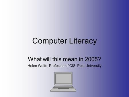 Computer Literacy What will this mean in 2005? Helen Wolfe, Professor of CIS, Post University.