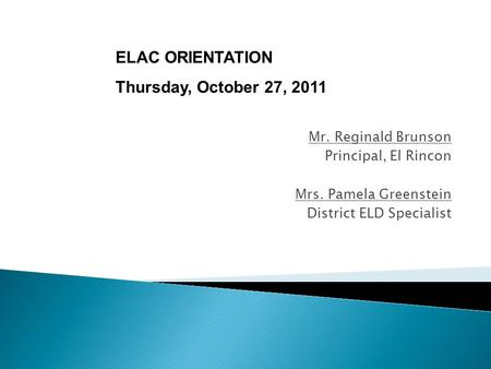 Mr. Reginald Brunson Principal, El Rincon Mrs. Pamela Greenstein District ELD Specialist ELAC ORIENTATION Thursday, October 27, 2011.