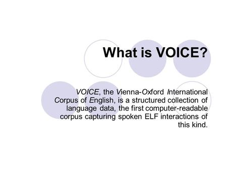 What is VOICE? VOICE, the Vienna-Oxford International Corpus of English, is a structured collection of language data, the first computer-readable corpus.