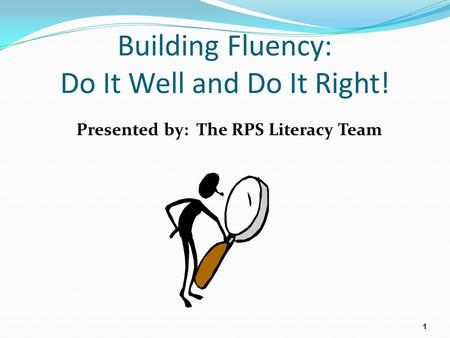 Building Fluency: Do It Well and Do It Right! Presented by: The RPS Literacy Team 1.