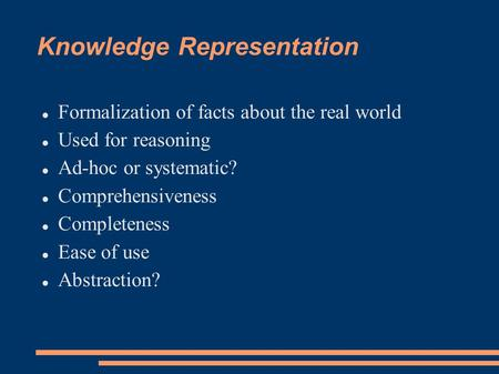Knowledge Representation Formalization of facts about the real world Used for reasoning Ad-hoc or systematic? Comprehensiveness Completeness Ease of use.
