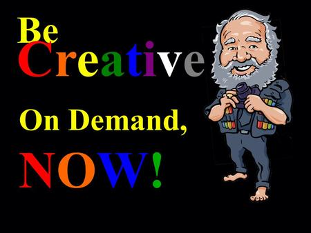 Be Creative On Demand, NOW!. ! Let ' s Begin with You '