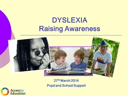 DYSLEXIA Raising Awareness 27 th March 2014 Pupil and School Support.