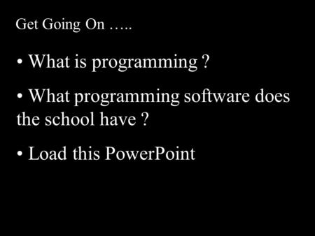 Get Going On ….. What is programming ? What programming software does the school have ? Load this PowerPoint.