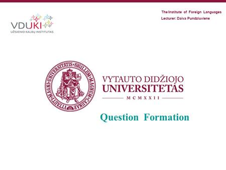 Question Formation The Institute of Foreign Languages Lecturer: Daiva Pundziuviene.