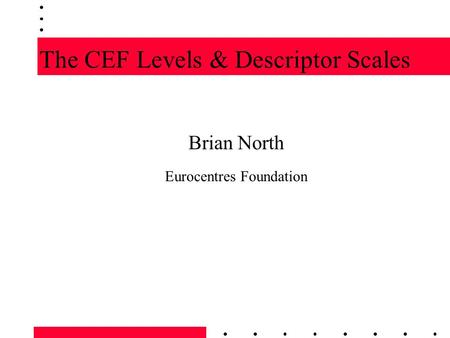 The CEF Levels & Descriptor Scales Brian North Eurocentres Foundation.