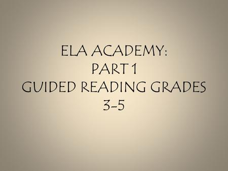 ELA ACADEMY: PART 1 GUIDED READING GRADES 3-5. Norms Protect our time together. Stay focused. Develop relationships. Ask questions Share your thinking!