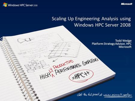 Scaling Up Engineering Analysis using Windows HPC Server 2008 Todd Wedge Platform Strategy Advisor, HPC Microsoft.