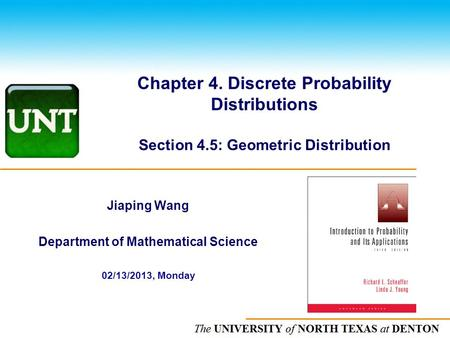 The UNIVERSITY of NORTH CAROLINA at CHAPEL HILL Chapter 4. Discrete Probability Distributions Section 4.5: Geometric Distribution Jiaping Wang Department.