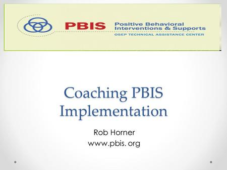 Coaching PBIS Implementation Coaching PBIS Implementation Rob Horner www.pbis. org.