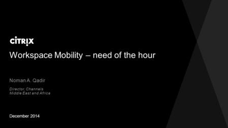 Workspace Mobility – need of the hour December 2014 Noman A. Qadir Director, Channels Middle East and Africa.