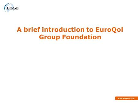 A brief introduction to EuroQol Group Foundation.