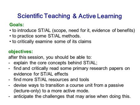 Scientific Teaching Goals: to introduce ST/AL (scope, need for it, evidence of benefits) to practice some ST/AL methods. to critically examine some of.