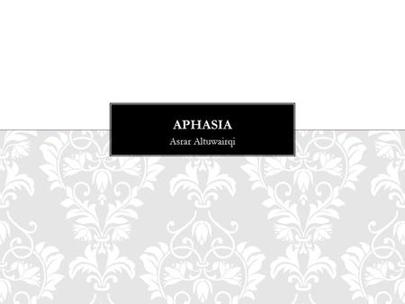 Asrar Altuwairqi. -What is Aphasia? - Aphasia type -What causes aphasia -Sing and symptoms -Fact about aphasia -Aphasia assessment -Aphasia management.