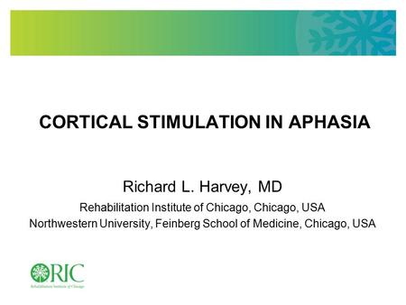 CORTICAL STIMULATION IN APHASIA Richard L. Harvey, MD Rehabilitation Institute of Chicago, Chicago, USA Northwestern University, Feinberg School of Medicine,