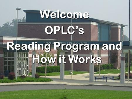 WelcomeOPLC's Reading Program and How it Works. OPLC Overview Balanced Reading Program – Reading Block – Whole Group Reading Assessments – Grouping Supports/Enrichment.