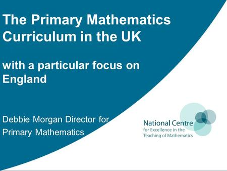 The Primary Mathematics Curriculum in the UK with a particular focus on England Debbie Morgan Director for Primary Mathematics.