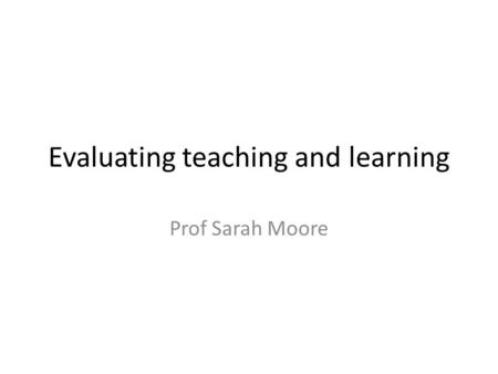 Evaluating teaching and learning Prof Sarah Moore.