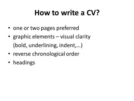 How to write a CV? one or two pages preferred graphic elements – visual clarity (bold, underlining, indent,…) reverse chronological order headings.