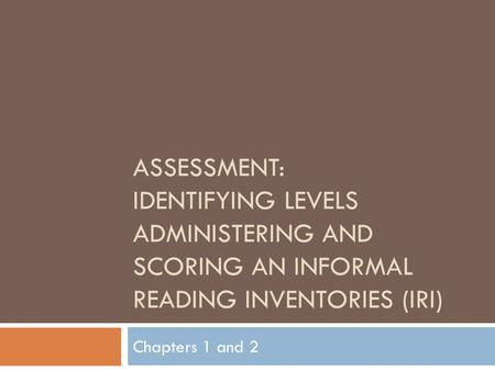 ASSESSMENT: IDENTIFYING LEVELS ADMINISTERING AND SCORING AN INFORMAL READING INVENTORIES (IRI) Chapters 1 and 2.