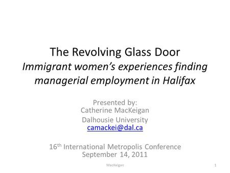 The Revolving Glass Door Immigrant women's experiences finding managerial employment in Halifax Presented by: Catherine MacKeigan Dalhousie University.