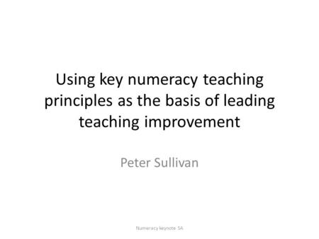 Using key numeracy teaching principles as the basis of leading teaching improvement Peter Sullivan Numeracy keynote SA.