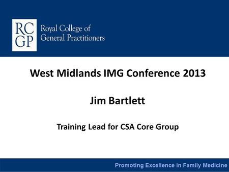 Promoting Excellence in Family Medicine West Midlands IMG Conference 2013 Jim Bartlett Training Lead for CSA Core Group.