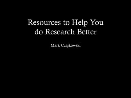Resources to Help You do Research Better Mark Czajkowski.