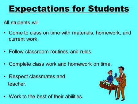 Expectations for Students All students will Come to class on time with materials, homework, and current work. Follow classroom routines and rules. Complete.