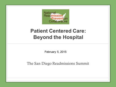 Patient Centered Care: Beyond the Hospital The San Diego Readmissions Summit February 5, 2015.
