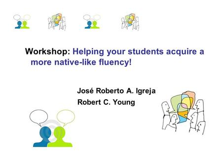 Workshop: Helping your students acquire a more native-like fluency! José Roberto A. Igreja Robert C. Young.