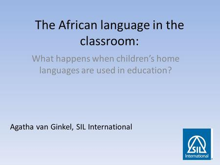 The African language in the classroom: What happens when children's home languages are used in education? Agatha van Ginkel, SIL International.