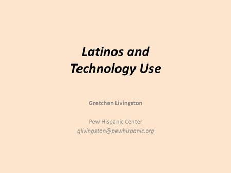 Latinos and Technology Use Gretchen Livingston Pew Hispanic Center
