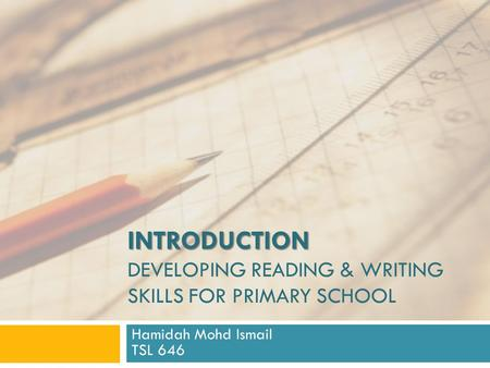 INTRODUCTION INTRODUCTION DEVELOPING READING & WRITING SKILLS FOR PRIMARY SCHOOL Hamidah Mohd Ismail TSL 646.