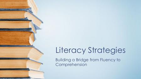 Literacy Strategies Building a Bridge from Fluency to Comprehension.