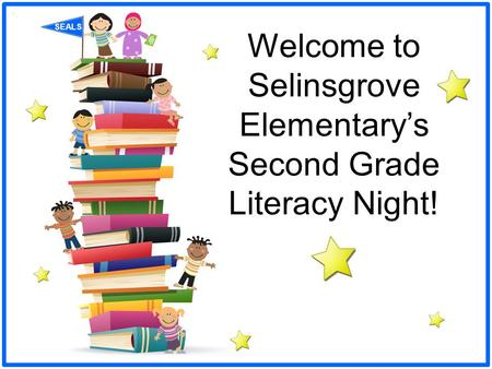 SEALS Welcome to Selinsgrove Elementary's Second Grade Literacy Night!