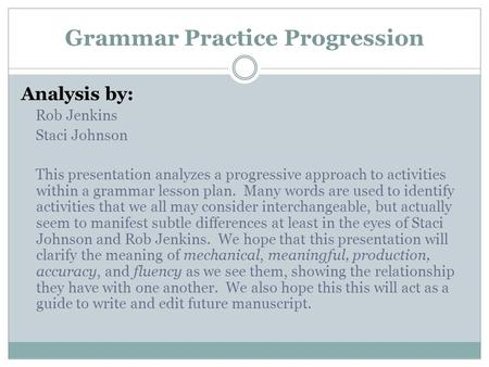 Grammar Practice Progression Analysis by: Rob Jenkins Staci Johnson This presentation analyzes a progressive approach to activities within a grammar lesson.