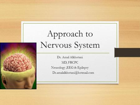 Approach to Nervous System Dr. Amal Alkhotani MD, FRCPC Neurology,EEG & Epilepsy