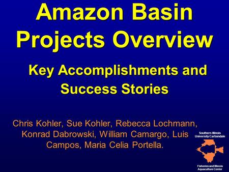 1 Amazon Basin Projects Overview Key Accomplishments and Success Stories Chris Kohler, Sue Kohler, Rebecca Lochmann, Konrad Dabrowski, William Camargo,