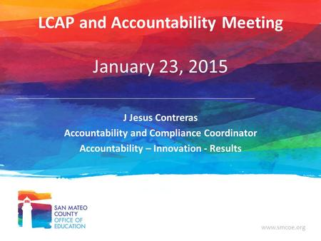 Www.smcoe.org LCAP and Accountability Meeting January 23, 2015 J Jesus Contreras Accountability and Compliance Coordinator Accountability – Innovation.