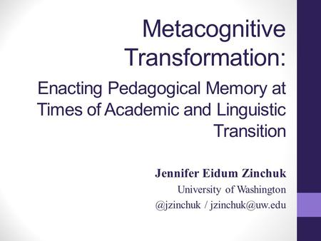 Metacognitive Transformation: Enacting Pedagogical Memory at Times of Academic and Linguistic Transition Jennifer Eidum Zinchuk University of Washington.