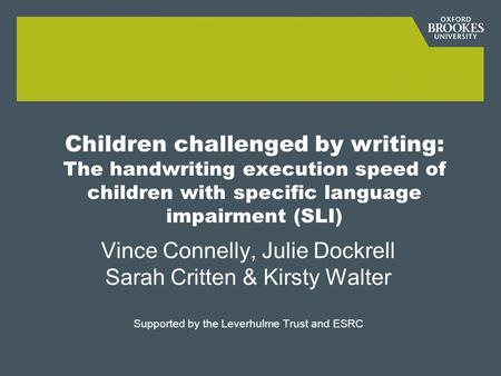 Children challenged by writing: The handwriting execution speed of children with specific language impairment (SLI) Vince Connelly, Julie Dockrell Sarah.