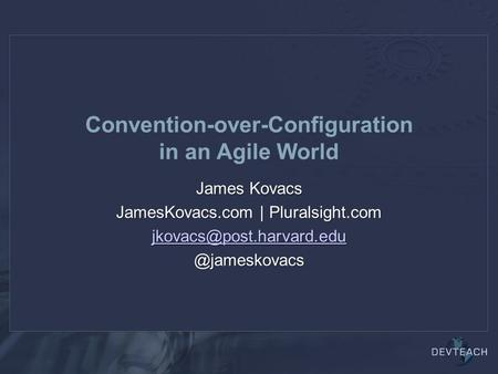 Convention-over-Configuration in an Agile World James Kovacs JamesKovacs.com |