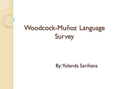 Woodcock-Muñoz Language Survey By: Yolanda Sariñana.